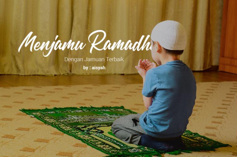 Menjamu Ramadhan Dengan Jamuan Terbaik
